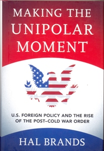 Making the Unipolar Moment U.S. Foreign Policy and the Rise of the Post-Cold War Order