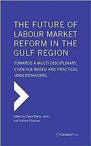 The Future of Labour Market Reform in the Gulf Region: Towards a Multi-Disciplinary, Evidence-Based and Practical Understanding