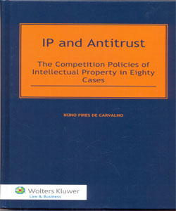 IP and Antitrust. The Competition Polices of Intellectual Property in Eighty Cases