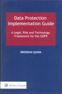 Data Protection Implementation Guide: A Legal, Risk and Technology Framework for the GDPR